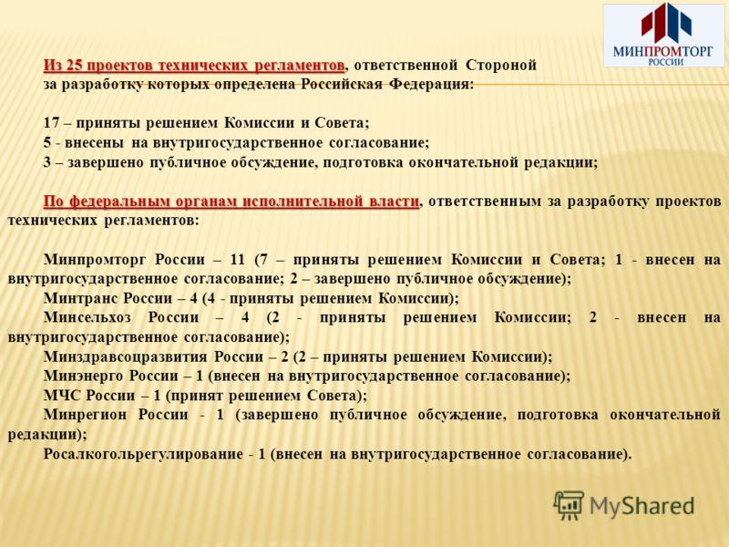 Из 25 проектов технических регламентов Из 25 проектов технических регламентов, ответственной Стороной за разработку которых определена Российская Федерация: 17 – приняты решением Комиссии и Совета; 5 - внесены на внутригосударственное согласование; 3