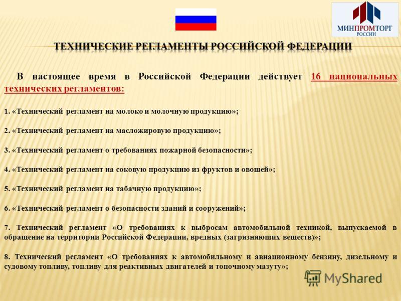 В настоящее время в Российской Федерации действует 16 национальных технических регламентов: 1. «Технический регламент на молоко и молочную продукцию»; 2. «Технический регламент на масложировую продукцию»; 3. «Технический регламент о требованиях пожар