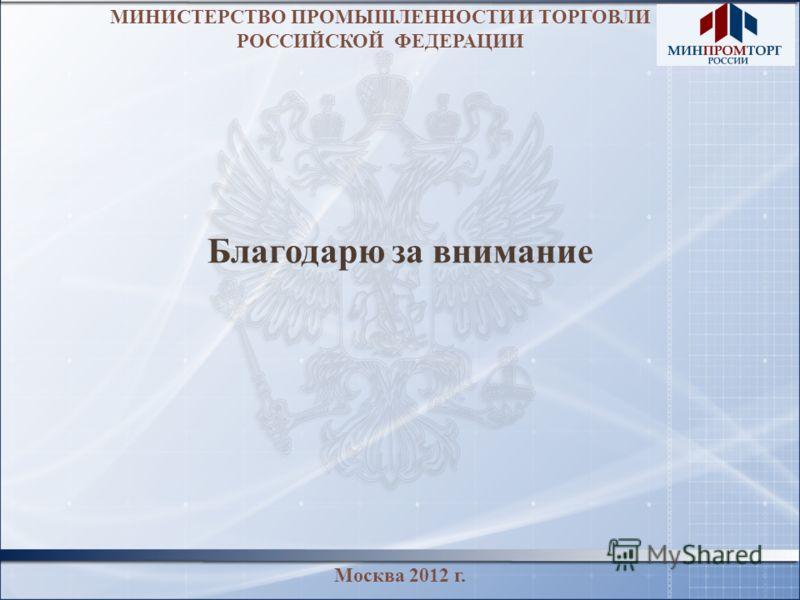 МИНИСТЕРСТВО ПРОМЫШЛЕННОСТИ И ТОРГОВЛИ РОССИЙСКОЙ ФЕДЕРАЦИИ Благодарю за внимание Москва 2012 г.