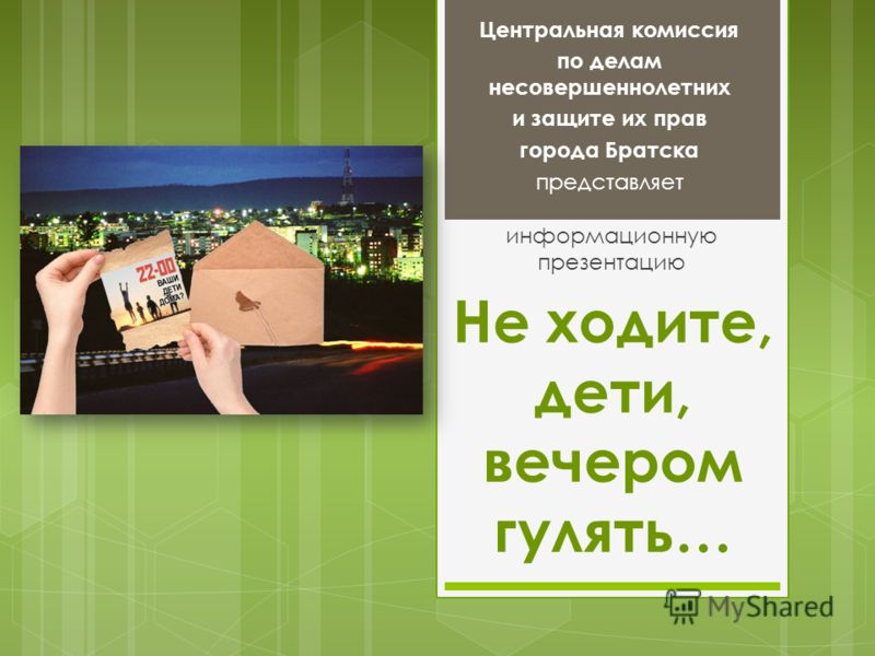 Не ходите, дети, вечером гулять… информационную презентацию Центральная комиссия по делам несовершеннолетних и защите их прав города Братска представляет