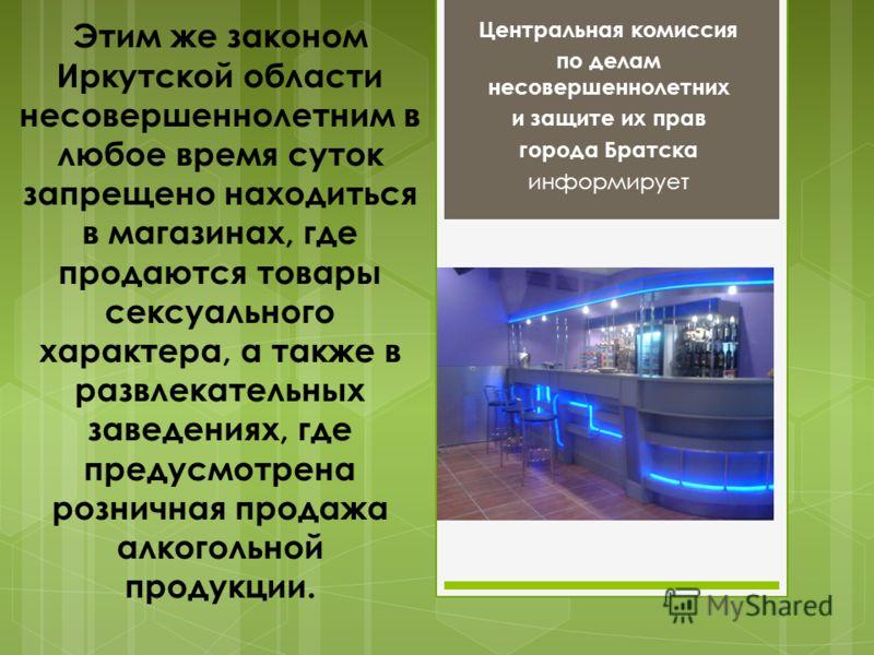 Этим же законом Иркутской области несовершеннолетним в любое время суток запрещено находиться в магазинах, где продаются товары сексуального характера, а также в развлекательных заведениях, где предусмотрена розничная продажа алкогольной продукции. Ц
