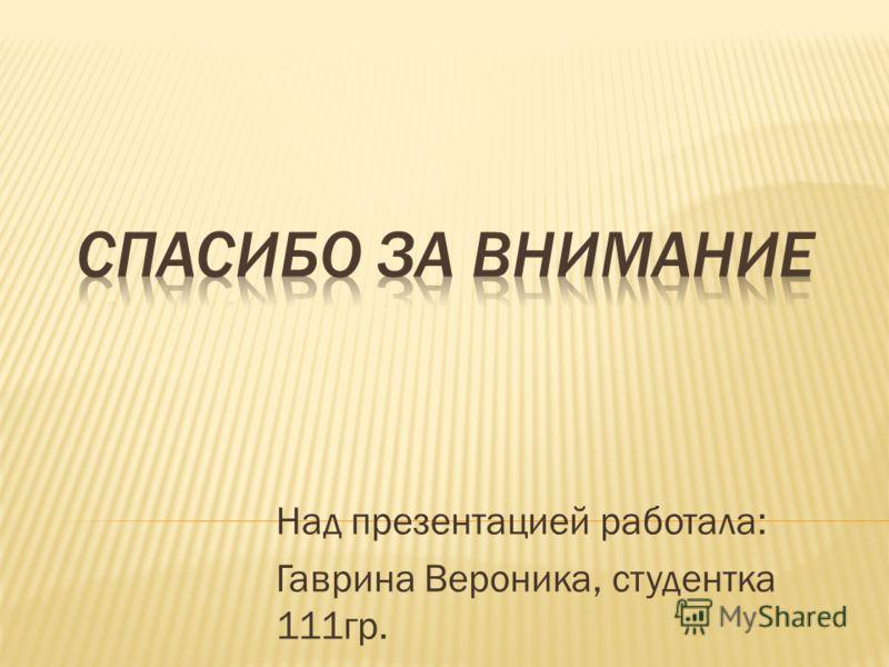 Над презентацией работала: Гаврина Вероника, студентка 111гр.