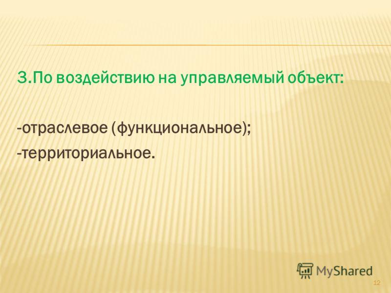3.По воздействию на управляемый объект: -отраслевое (функциональное); -территориальное. 12