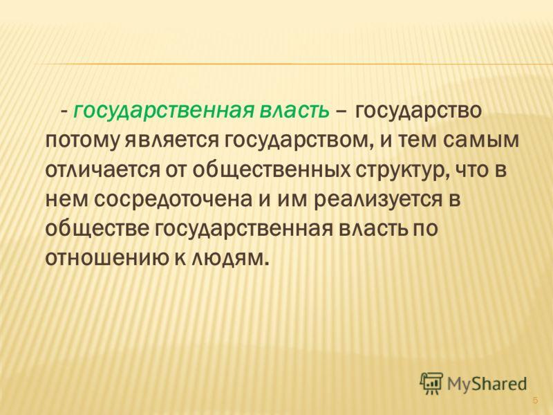 - государственная власть – государство потому является государством, и тем самым отличается от общественных структур, что в нем сосредоточена и им реализуется в обществе государственная власть по отношению к людям. 5