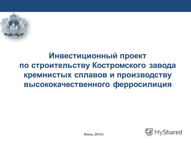 Июнь, 2012 г. Инвестиционный проект по строительству Костромского завода кремнистых сплавов и производству высококачественного ферросилиция