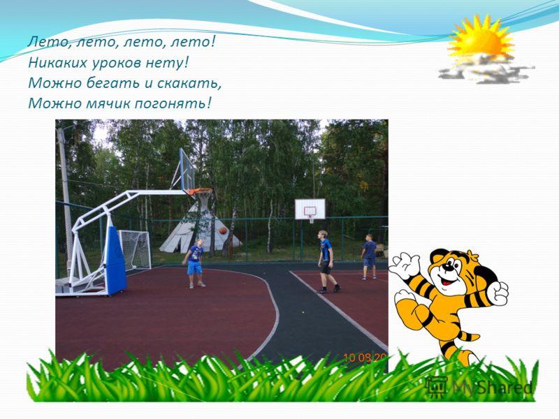 Лето, лето, лето, лето! Никаких уроков нету! Можно бегать и скакать, Можно мячик погонять!
