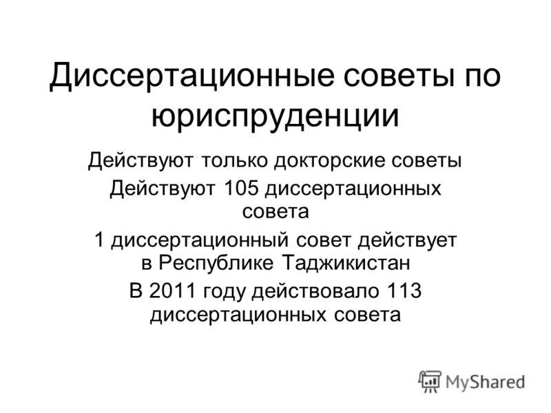 Диссертационные советы по юриспруденции Действуют только докторские советы Действуют 105 диссертационных совета 1 диссертационный совет действует в Республике Таджикистан В 2011 году действовало 113 диссертационных совета