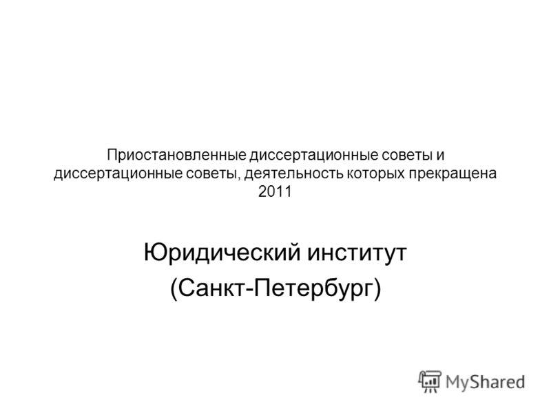 Приостановленные диссертационные советы и диссертационные советы, деятельность которых прекращена 2011 Юридический институт (Санкт-Петербург)