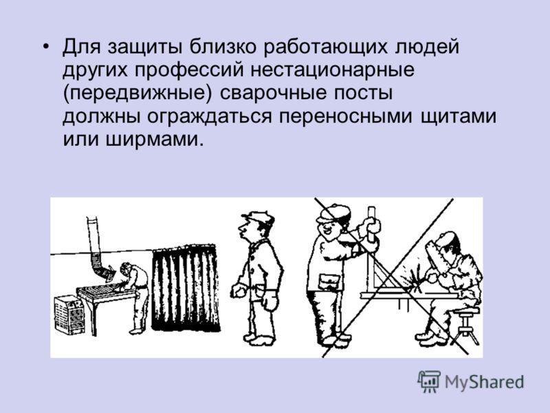 Для защиты близко работающих людей других профессий нестационарные (передвижные) сварочные посты должны ограждаться переносными щитами или ширмами.