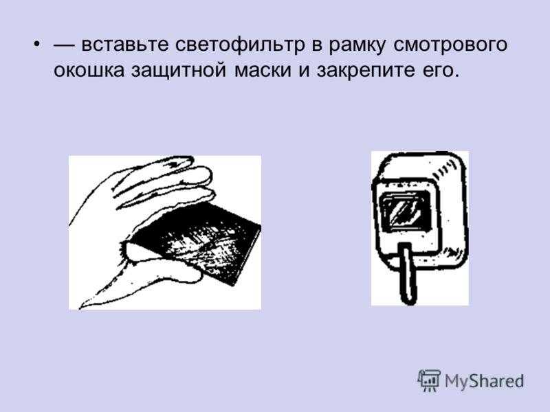 вставьте светофильтр в рамку смотрового окошка защитной маски и закрепите его.
