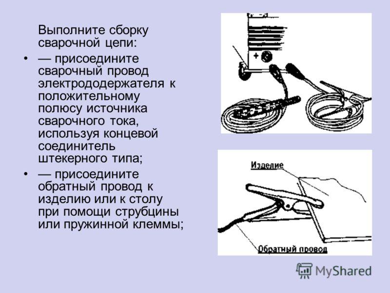 Выполните сборку сварочной цепи: присоедините сварочный провод электрододержателя к положительному полюсу источника сварочного тока, используя концевой соединитель штекерного типа; присоедините обратный провод к изделию или к столу при помощи струбци