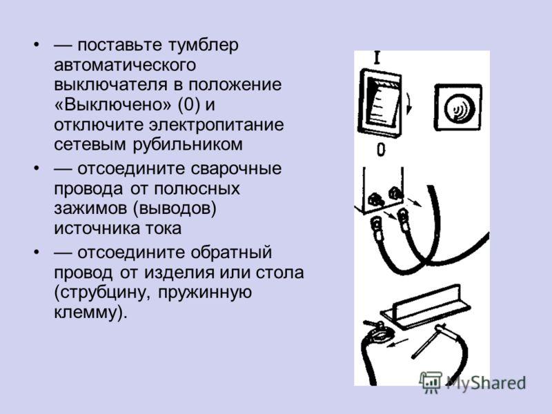 поставьте тумблер автоматического выключателя в положение «Выключено» (0) и отключите электропитание сетевым рубильником отсоедините сварочные провода от полюсных зажимов (выводов) источника тока отсоедините обратный провод от изделия или стола (стру