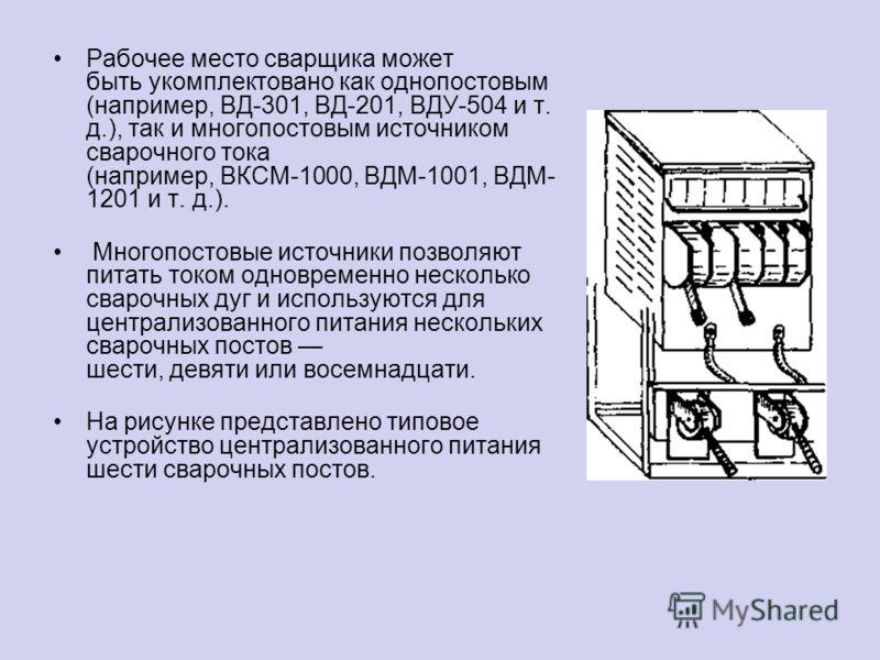 Рабочее место сварщика может быть укомплектовано как однопостовым (например, ВД-301, ВД-201, ВДУ-504 и т. д.), так и многопостовым источником сварочного тока (например, ВКСМ-1000, ВДМ-1001, ВДМ- 1201 и т. д.). Многопостовые источники позволяют питать