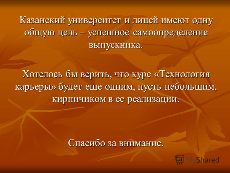 Казанский университет и лицей имеют одну общую цель – успешное самоопределение выпускника. Хотелось бы верить, что курс «Технология карьеры» будет еще одним, пусть небольшим, кирпичиком в ее реализации. Спасибо за внимание.