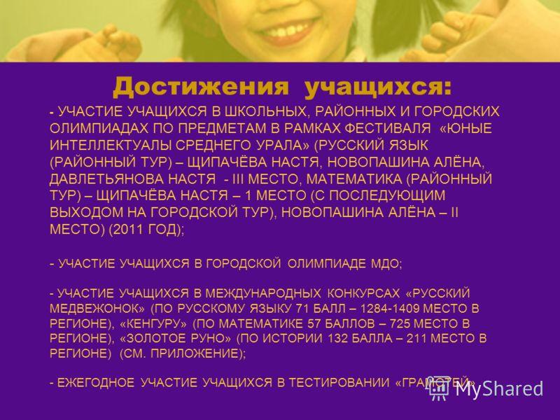 - УЧАСТИЕ УЧАЩИХСЯ В ШКОЛЬНЫХ, РАЙОННЫХ И ГОРОДСКИХ ОЛИМПИАДАХ ПО ПРЕДМЕТАМ В РАМКАХ ФЕСТИВАЛЯ «ЮНЫЕ ИНТЕЛЛЕКТУАЛЫ СРЕДНЕГО УРАЛА» (РУССКИЙ ЯЗЫК (РАЙОННЫЙ ТУР) – ЩИПАЧЁВА НАСТЯ, НОВОПАШИНА АЛЁНА, ДАВЛЕТЬЯНОВА НАСТЯ - III МЕСТО, МАТЕМАТИКА (РАЙОННЫЙ Т