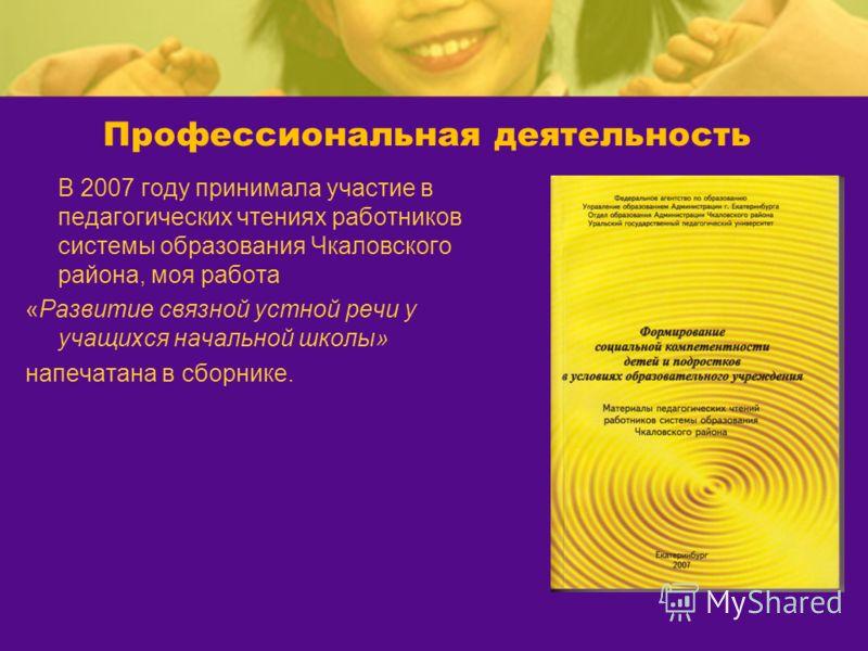 Профессиональная деятельность В 2007 году принимала участие в педагогических чтениях работников системы образования Чкаловского района, моя работа «Развитие связной устной речи у учащихся начальной школы» напечатана в сборнике.