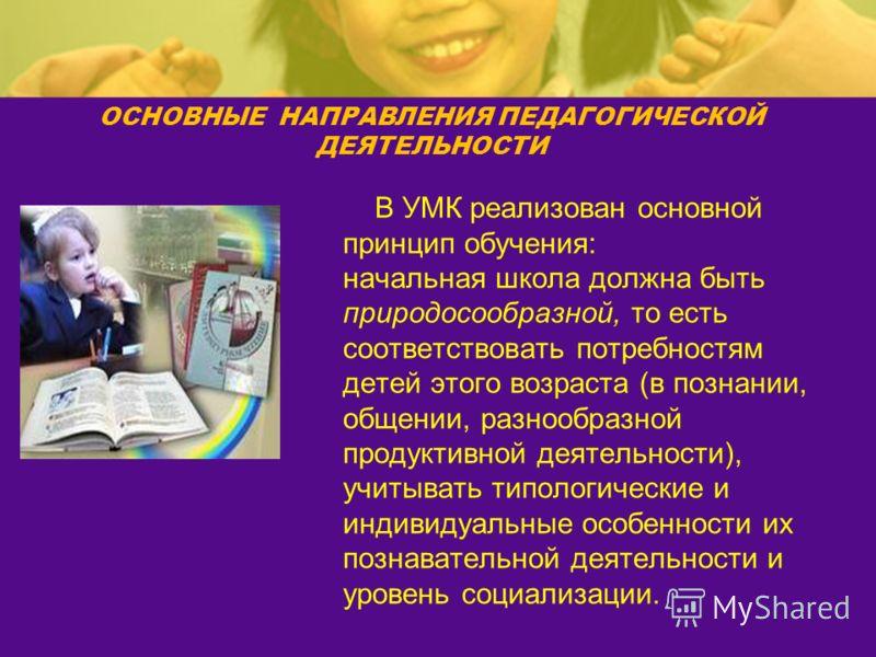 В УМК реализован основной принцип обучения: начальная школа должна быть природосообразной, то есть соответствовать потребностям детей этого возраста (в познании, общении, разнообразной продуктивной деятельности), учитывать типологические и индивидуал