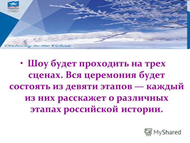 Шоу будет проходить на трех сценах. Вся церемония будет состоять из девяти этапов каждый из них расскажет о различных этапах российской истории.