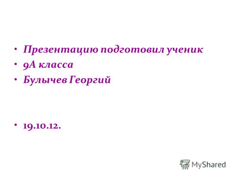 Презентацию подготовил ученик 9А класса Булычев Георгий 19.10.12.