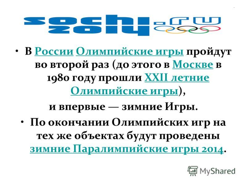 В России Олимпийские игры пройдут во второй раз (до этого в Москве в 1980 году прошли XXII летние Олимпийские игры),РоссииОлимпийские игрыМосквеXXII летние Олимпийские игры и впервые зимние Игры. По окончании Олимпийских игр на тех же объектах будут
