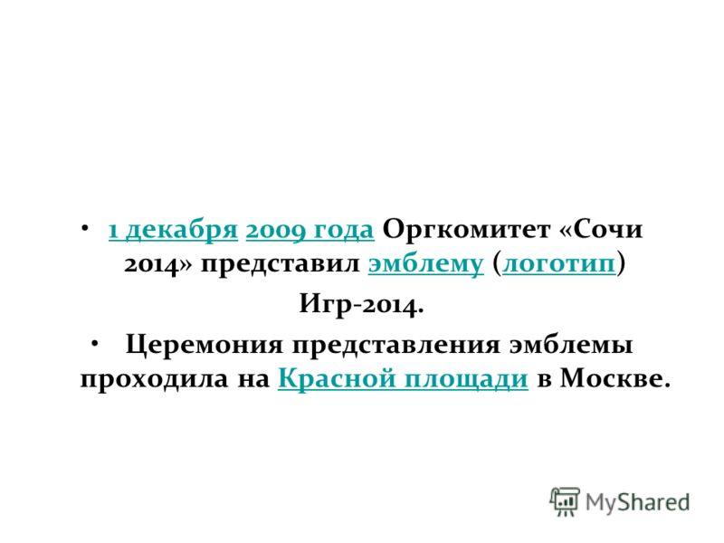 1 декабря 2009 года Оргкомитет «Сочи 2014» представил эмблему (логотип)1 декабря2009 годаэмблемулоготип Игр-2014. Церемония представления эмблемы проходила на Красной площади в Москве.Красной площади