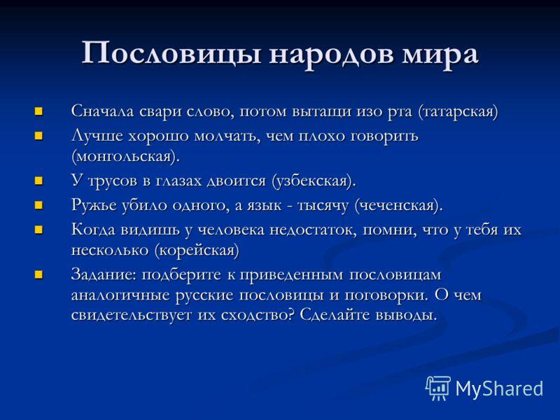 Пословицы народов мира Сначала свари слово, потом вытащи изо рта (татарская) Сначала свари слово, потом вытащи изо рта (татарская) Лучше хорошо молчать, чем плохо говорить (монгольская). Лучше хорошо молчать, чем плохо говорить (монгольская). У трусо