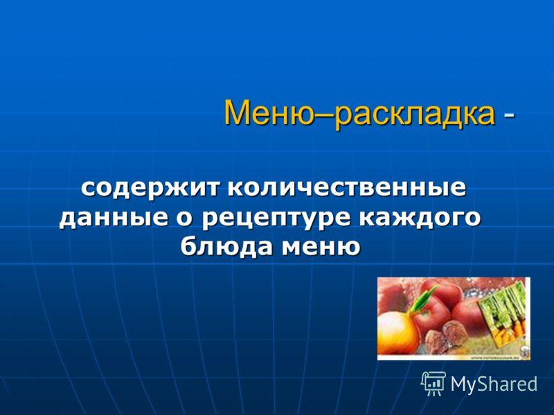 Меню–раскладка - содержит количественные данные о рецептуре каждого блюда меню содержит количественные данные о рецептуре каждого блюда меню