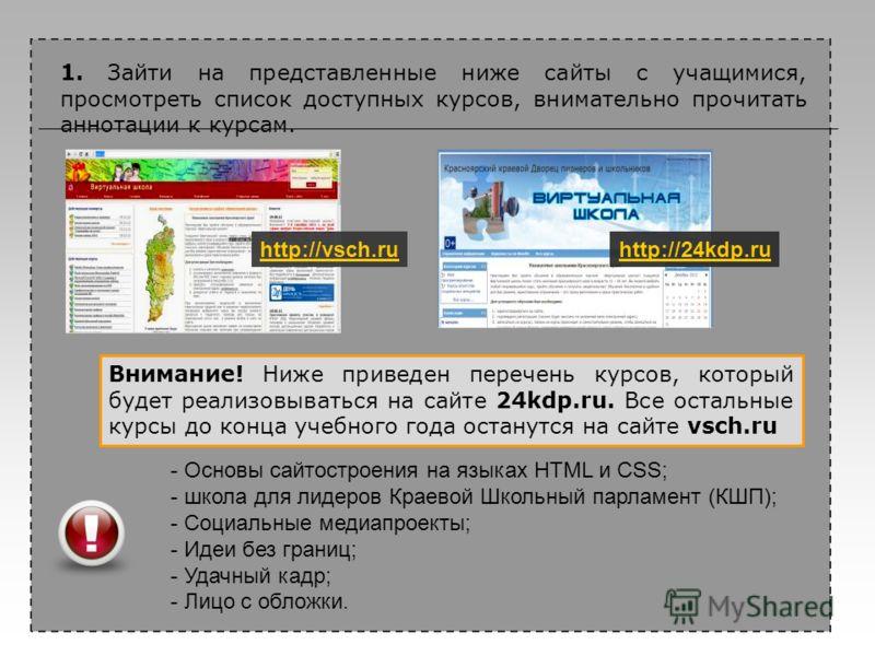 1. Зайти на представленные ниже сайты с учащимися, просмотреть список доступных курсов, внимательно прочитать аннотации к курсам. http://vsch.ruhttp://24kdp.ru - Основы сайтостроения на языках HTML и CSS; - школа для лидеров Краевой Школьный парламен