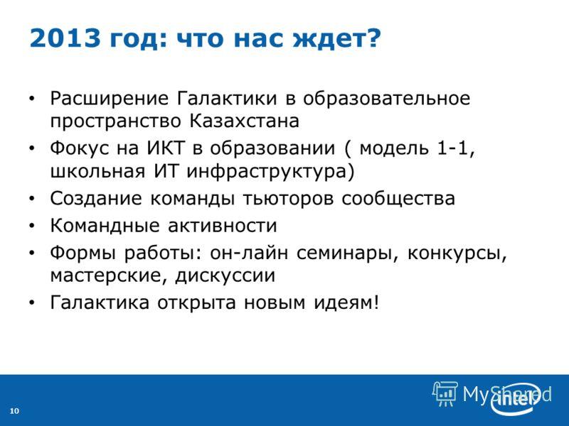 10 2013 год: что нас ждет? Расширение Галактики в образовательное пространство Казахстана Фокус на ИКТ в образовании ( модель 1-1, школьная ИТ инфраструктура) Создание команды тьюторов сообщества Командные активности Формы работы: он-лайн семинары, к
