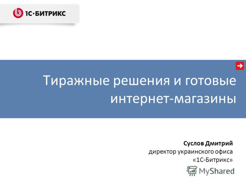 Тиражные решения и готовые интернет-магазины Суслов Дмитрий директор украинского офиса «1С-Битрикс»