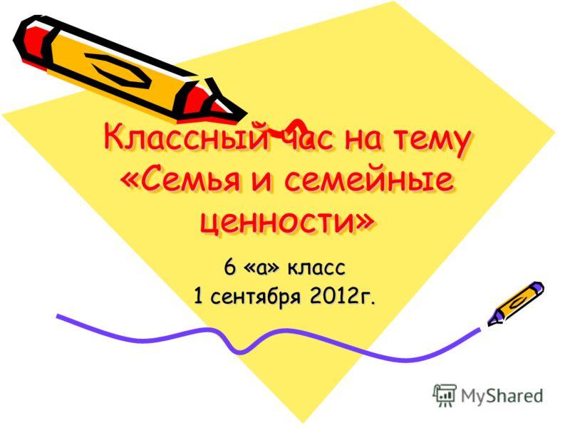 Классный час на тему «Семья и семейные ценности» 6 «а» класс 1 сентября 2012г.