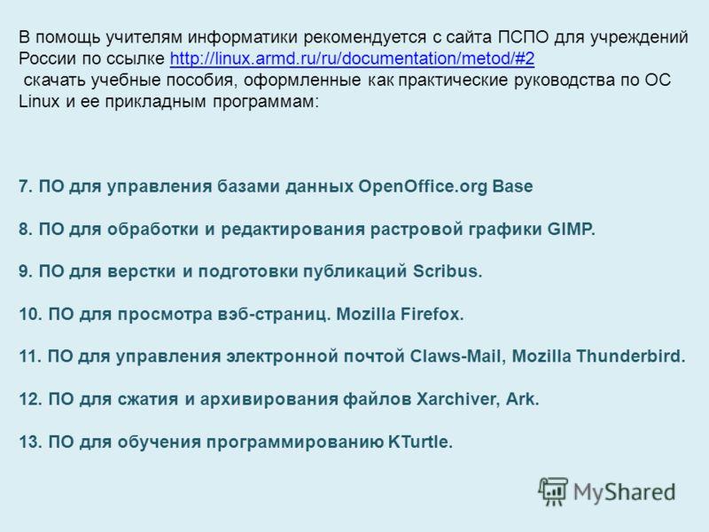 В помощь учителям информатики рекомендуется с сайта ПСПО для учреждений России по ссылке http://linux.armd.ru/ru/documentation/metod/#2http://linux.armd.ru/ru/documentation/metod/#2 скачать учебные пособия, оформленные как практические руководства по