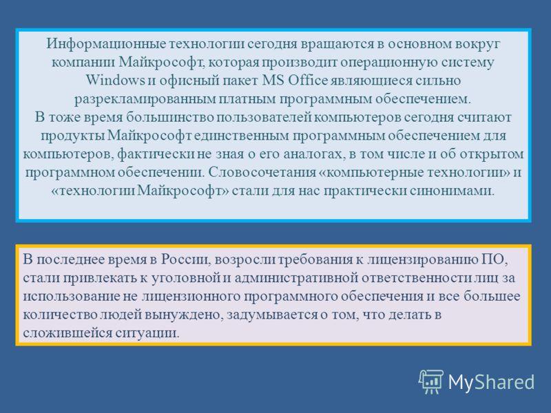 Информационные технологии сегодня вращаются в основном вокруг компании Майкрософт, которая производит операционную систему Windows и офисный пакет MS Office являющиеся сильно разрекламированным платным программным обеспечением. В тоже время большинст