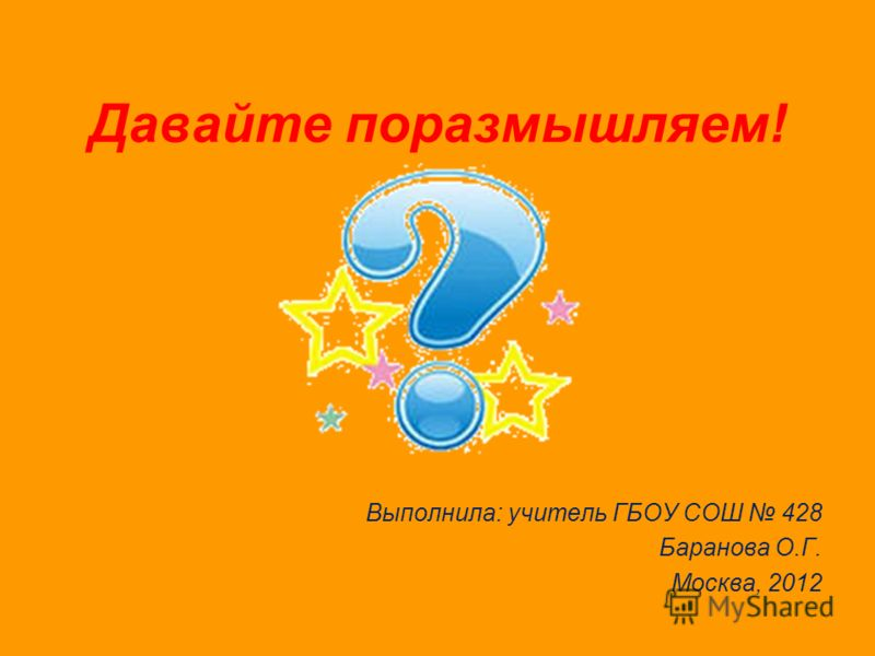 Давайте поразмышляем! Выполнила: учитель ГБОУ СОШ 428 Баранова О.Г. Москва, 2012