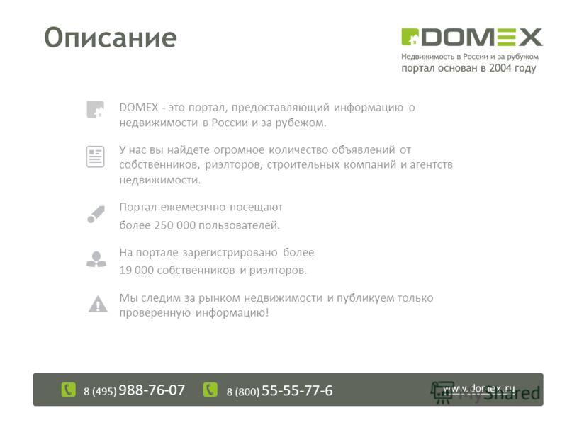 Описание DOMEX - это портал, предоставляющий информацию о недвижимости в России и за рубежом. У нас вы найдете огромное количество объявлений от собственников, риэлторов, строительных компаний и агентств недвижимости. Портал ежемесячно посещают более