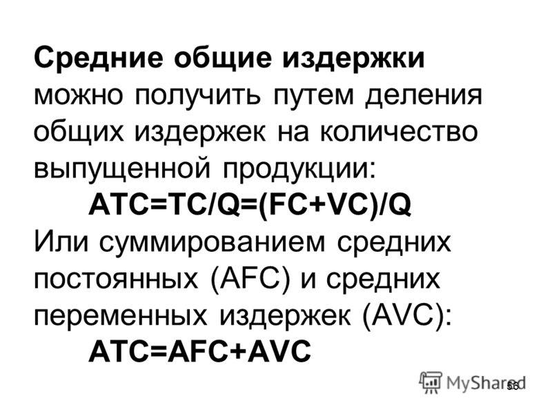 56 Средние общие издержки можно получить путем деления общих издержек на количество выпущенной продукции: ATC=TC/Q=(FC+VC)/Q Или суммированием средних постоянных (AFC) и средних переменных издержек (AVC): ATC=AFC+AVC