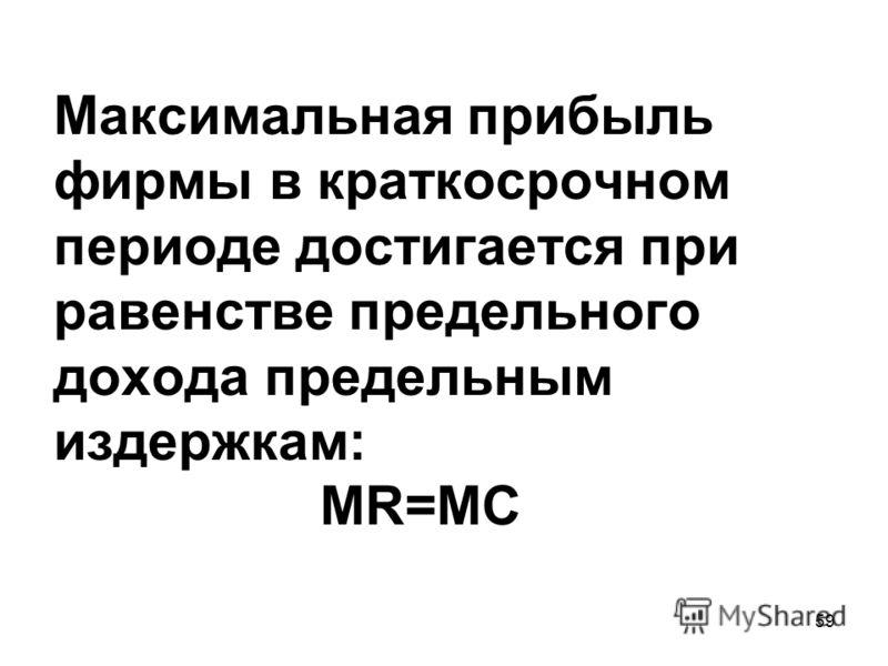 59 Максимальная прибыль фирмы в краткосрочном периоде достигается при равенстве предельного дохода предельным издержкам: MR=MC