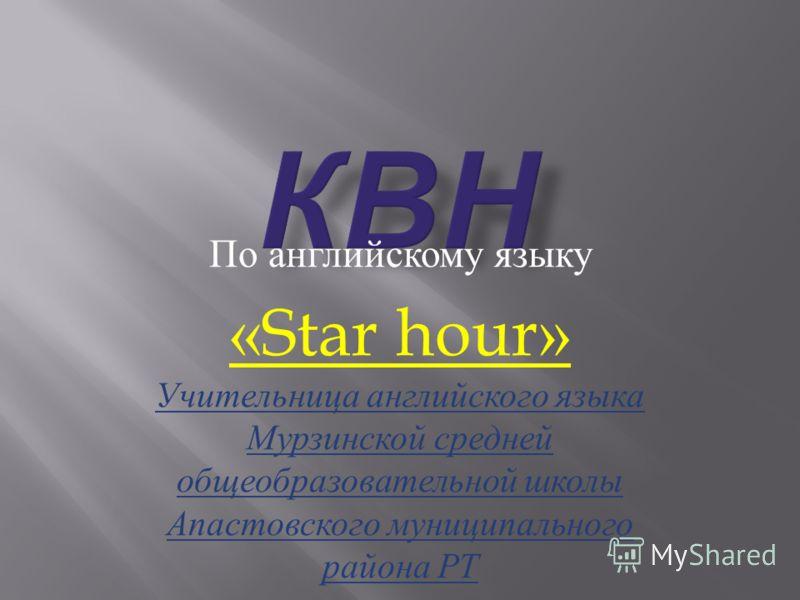 По английскому языку «Star hour» Учительница английского языка Мурзинской средней общеобразовательной школы Апастовского муниципального района РТ