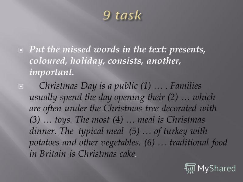 Put the missed words in the text: presents, coloured, holiday, consists, another, important. Christmas Day is a public (1) …. Families usually spend the day opening their (2) … which are often under the Christmas tree decorated with (3) … toys. The m