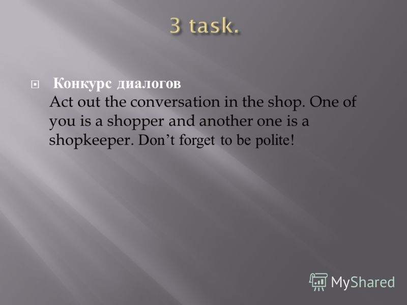 Конкурс диалогов Act out the conversation in the shop. One of you is a shopper and another one is a shopkeeper. Dont forget to be polite!