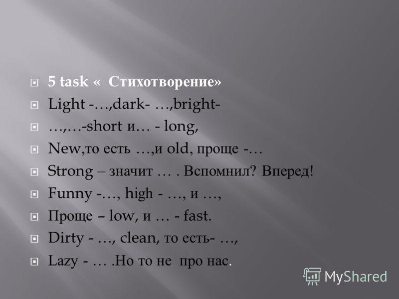 5 task « Стихотворение » Light -…,dark- …,bright- …,…-short и … - long, New, то есть …, и old, проще -… Strong – значит …. Вспомнил ? Вперед ! Funny -…, high - …, и …, Проще – low, и … - fast. Dirty - …, clean, то есть - …, Lazy - …. Но то не про нас