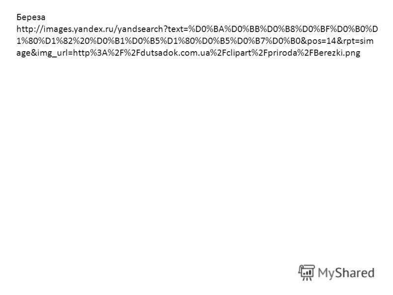 Береза http://images.yandex.ru/yandsearch?text=%D0%BA%D0%BB%D0%B8%D0%BF%D0%B0%D 1%80%D1%82%20%D0%B1%D0%B5%D1%80%D0%B5%D0%B7%D0%B0&pos=14&rpt=sim age&img_url=http%3A%2F%2Fdutsadok.com.ua%2Fclipart%2Fpriroda%2FBerezki.png