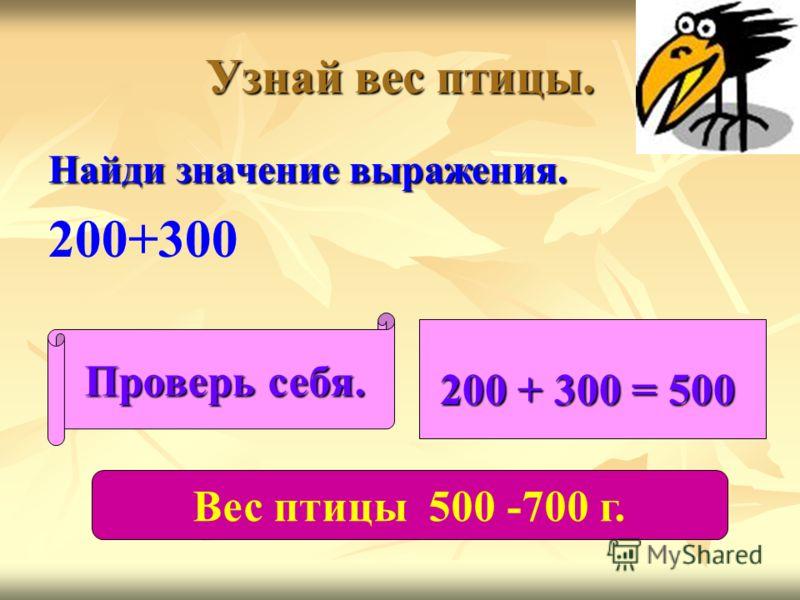 Узнай вес птицы. Найди значение выражения. 200+300 Проверь себя. 200 + 300 = 500 Вес птицы 500 -700 г.