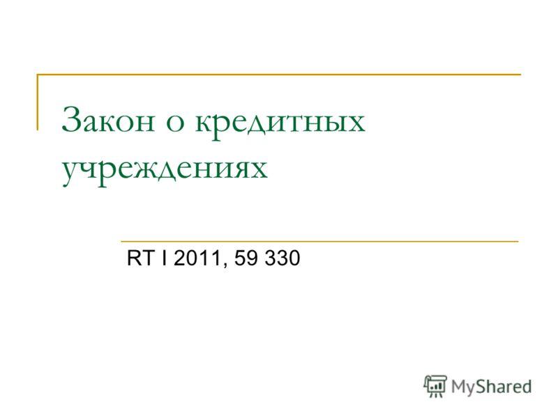 Закон о кредитных учреждениях RT I 2011, 59 330