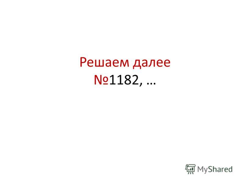 Решаем далее1182, …