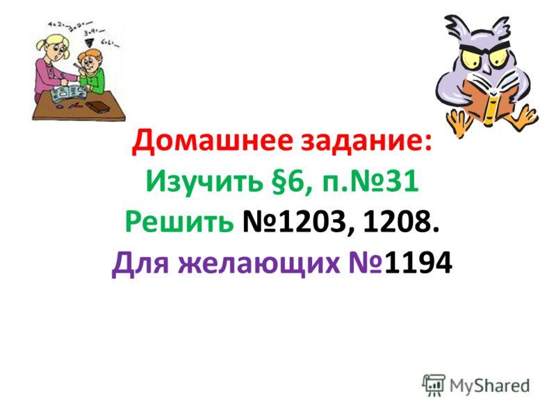 Домашнее задание: Изучить §6, п.31 Решить 1203, 1208. Для желающих 1194