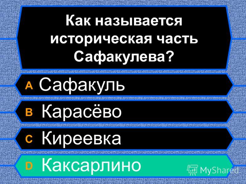 Как называется историческая часть Сафакулева? A Сафакуль B Карасёво C Киреевка D Каксарлино