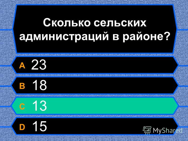 Сколько сельских администраций в районе? A 23 B 18 C 13 D 15