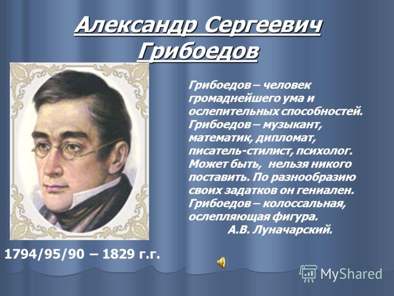 Александр Сергеевич Грибоедов 1794/95/90 – 1829 г.г. Грибоедов – человек громаднейшего ума и ослепительных способностей. Грибоедов – музыкант, математик, дипломат, писатель-стилист, психолог. Может быть, нельзя никого поставить. По разнообразию своих
