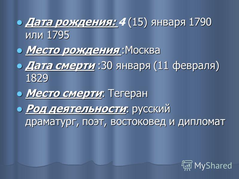 Дата рождения: (15) января 1790 или 1795 Дата рождения: 4 (15) января 1790 или 1795 Место рождения :Москва Место рождения :Москва Дата смерти :30 января (11 февраля) 1829 Дата смерти :30 января (11 февраля) 1829 Место смерти: Тегеран Место смерти: Те